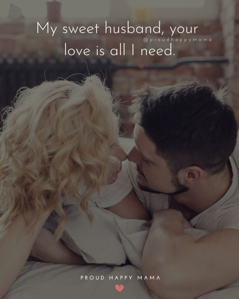 Husband Quotes - My sweet husband, your love is all I need.'
