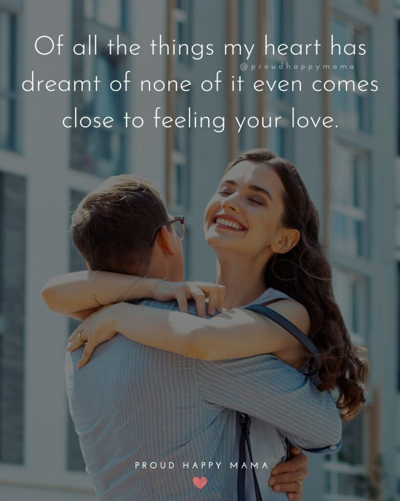 Husband Quotes - Of all the things my heart has dreamt of none of it even comes close to feeling your love.'