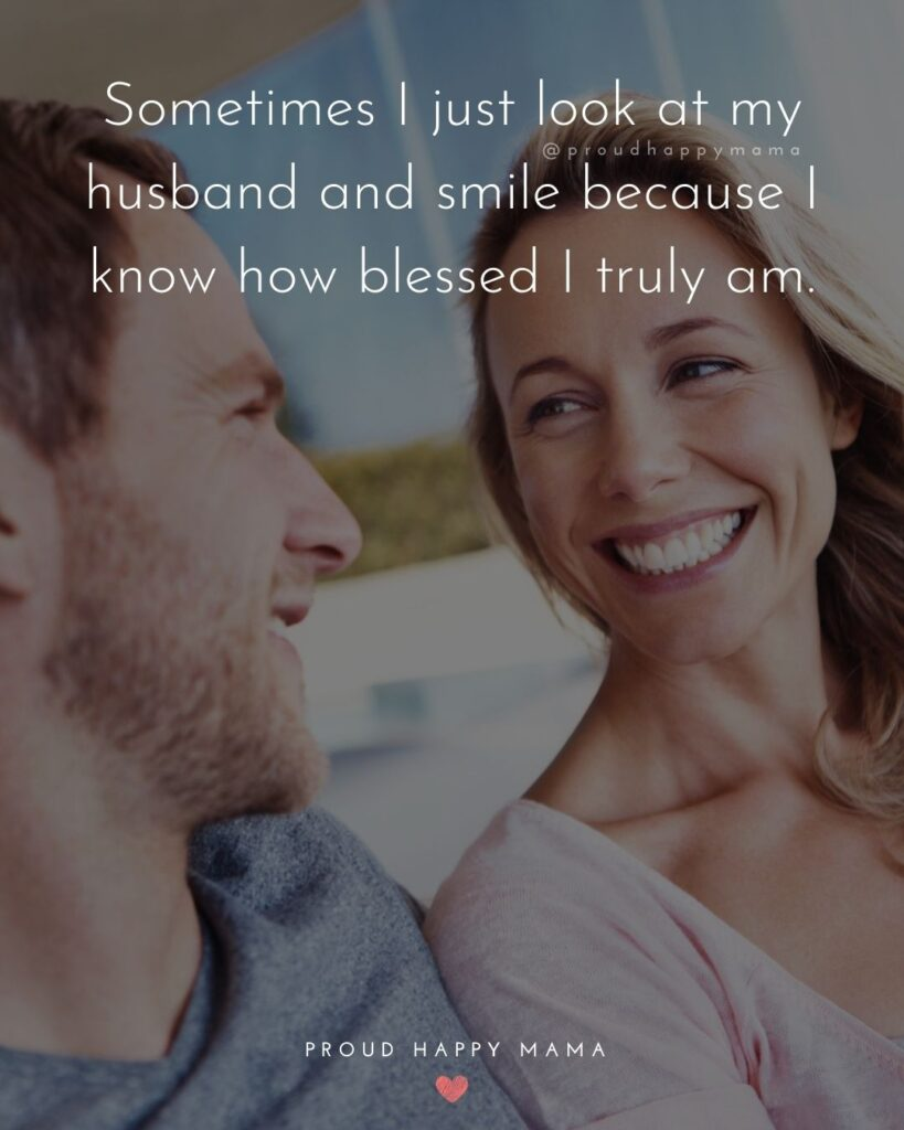 Husband Quotes - Sometimes I just look at my husband and smile because I know how blessed I truly am.'