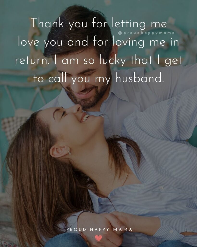 Husband Quotes - Thank you for letting me love you and for loving me in return. I am so lucky that I get to call you my husband.'
