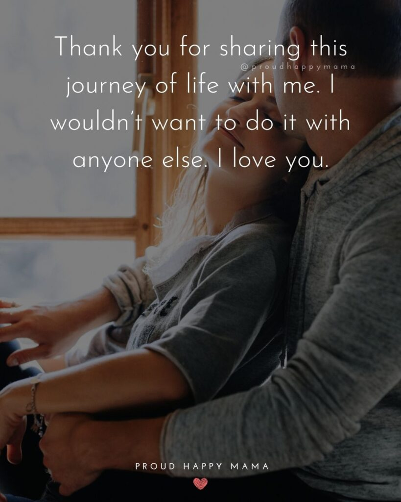 Husband Quotes - Thank you for sharing this journey of life with me. I wouldn't want to do it with anyone else. I love you.'