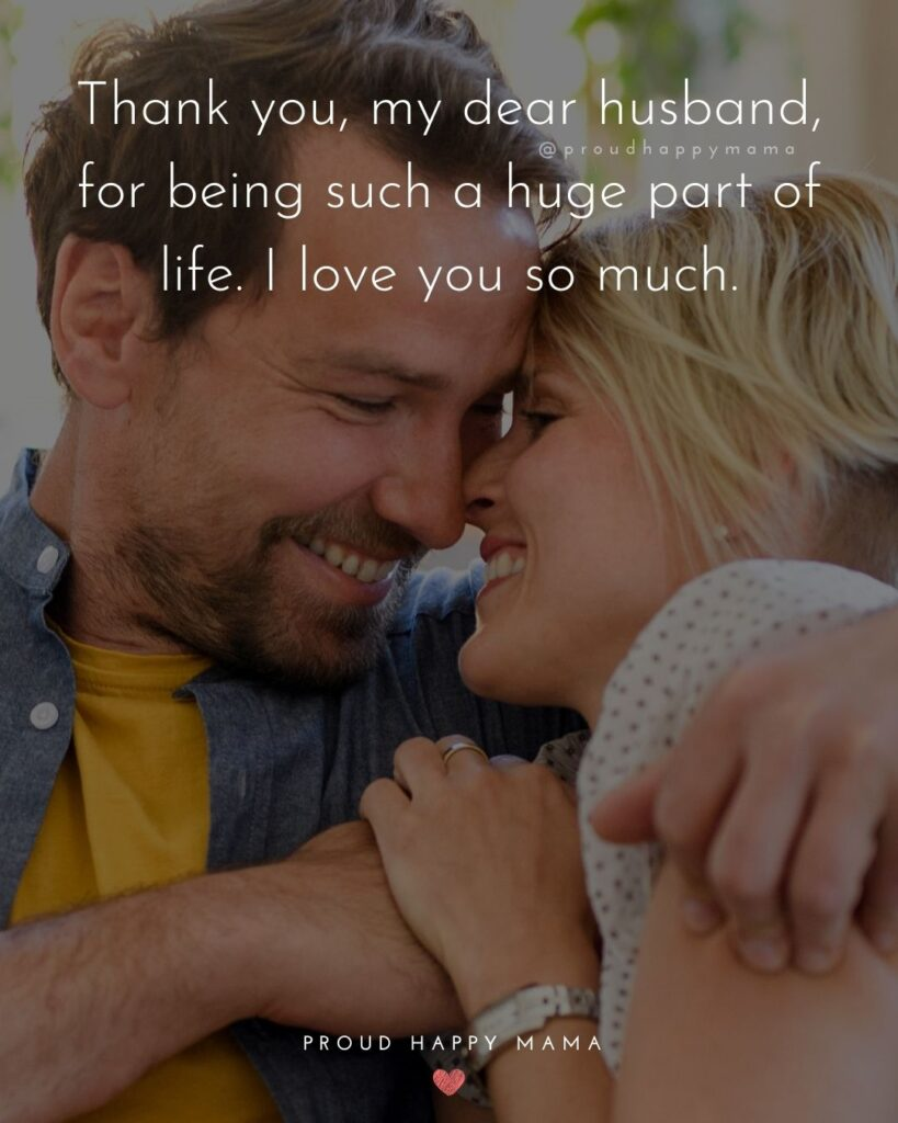 Husband Quotes - Thank you, my dear husband, for being such a huge part of life. I love you so much.'