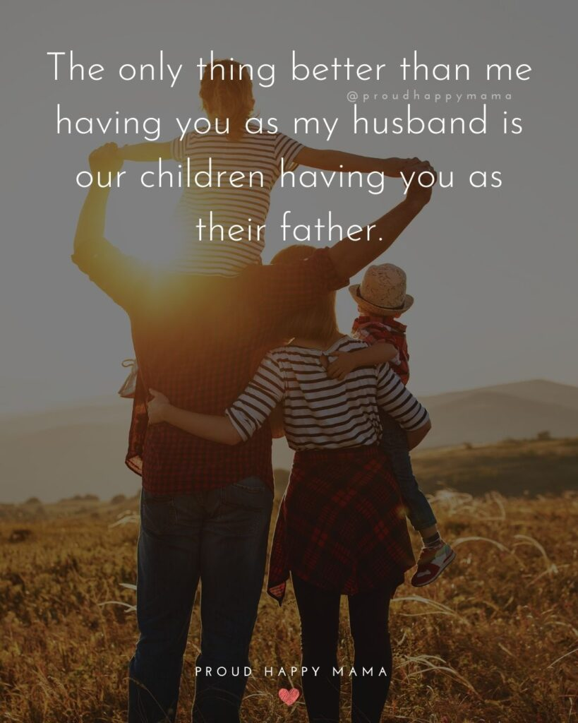 Husband Quotes - The only thing better than me having you as my husband is our children having you as their father.'