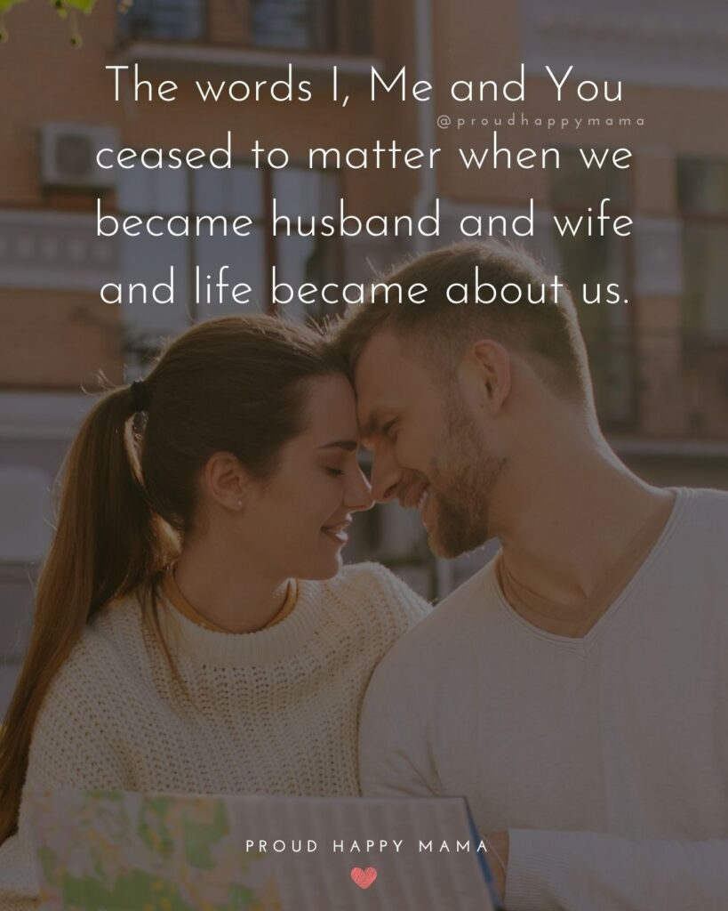 Husband Quotes - The words I, Me and You ceased to matter when we became husband and wife and life became about us.'