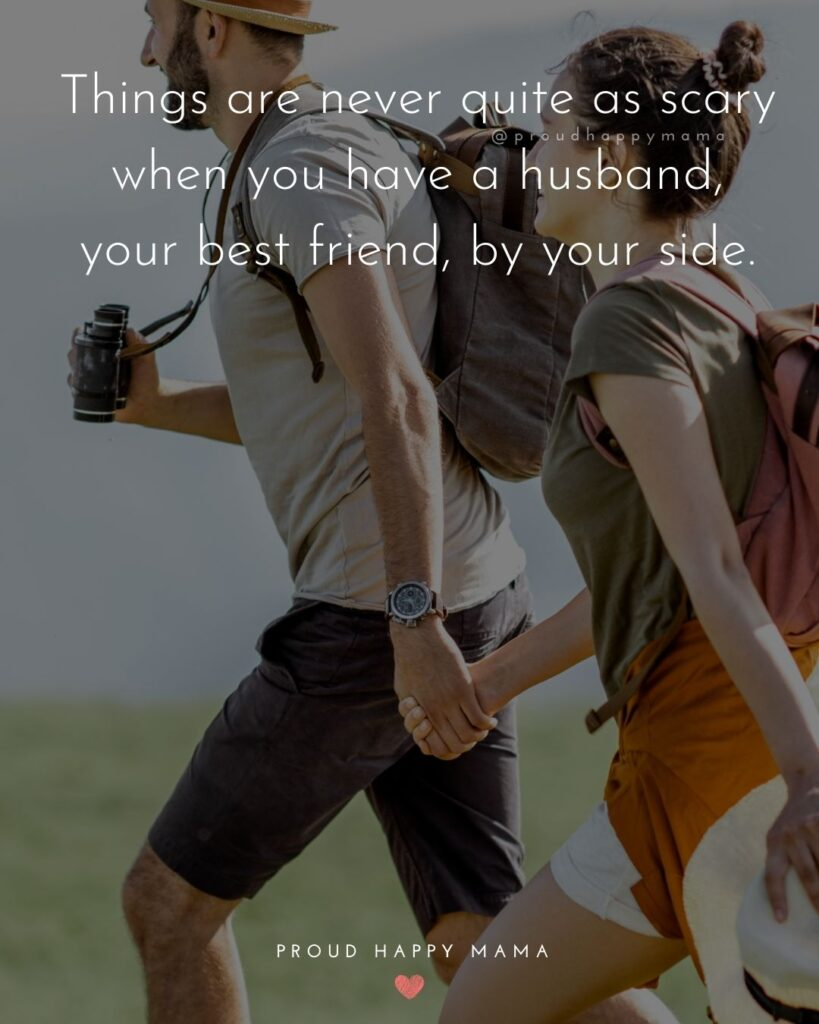 Husband Quotes - Things are never quite as scary when you have a husband, your best friend, by your side.'