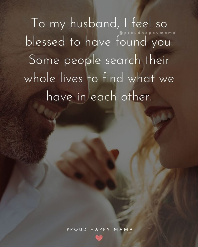 Husband Quotes - To my husband, I feel so blessed to have found you. Some people search their whole lives to find what we have in