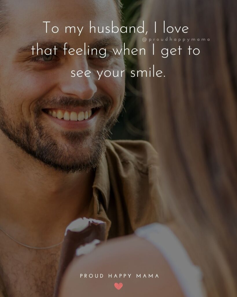Husband Quotes - To my husband, I love that feeling when I get to see your smile.'Husband Quotes - To my husband, I love that feeling when I get to see your smile.'