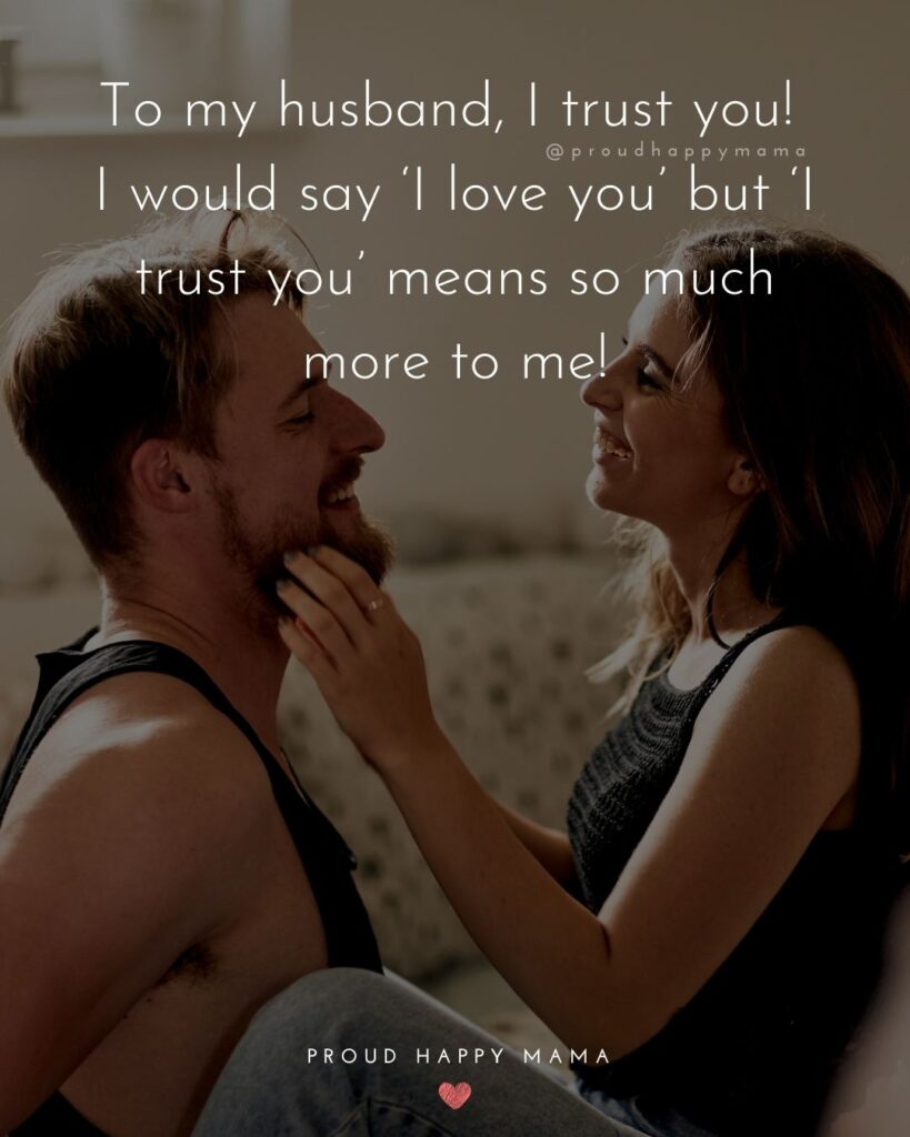 Husband Quotes - To my husband, I trust you! I would say 'I love you' but 'I trust you' means so much more to me!'