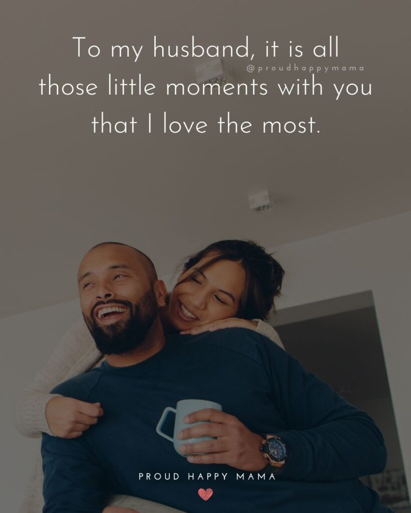 Husband Quotes - To my husband, it is all those little moments with you that I love the most.'