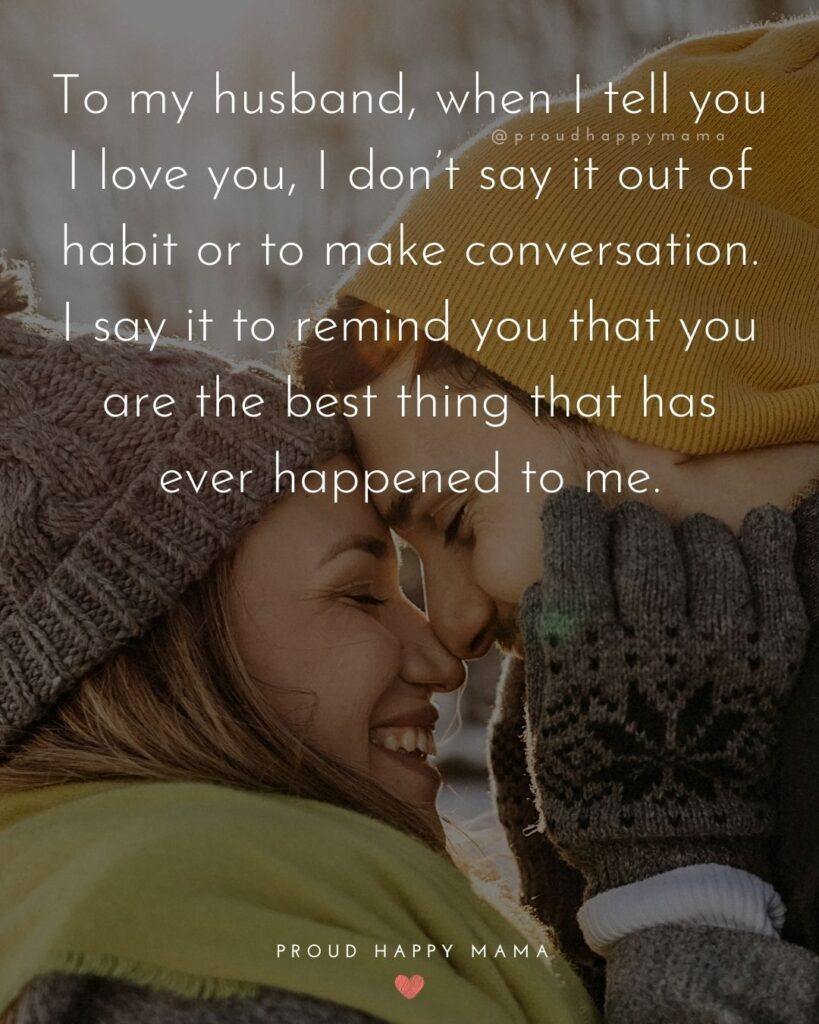 Husband Quotes - To my husband, when I tell you I love you, I don't say it out of habit or to make conversation. I say it to remind
