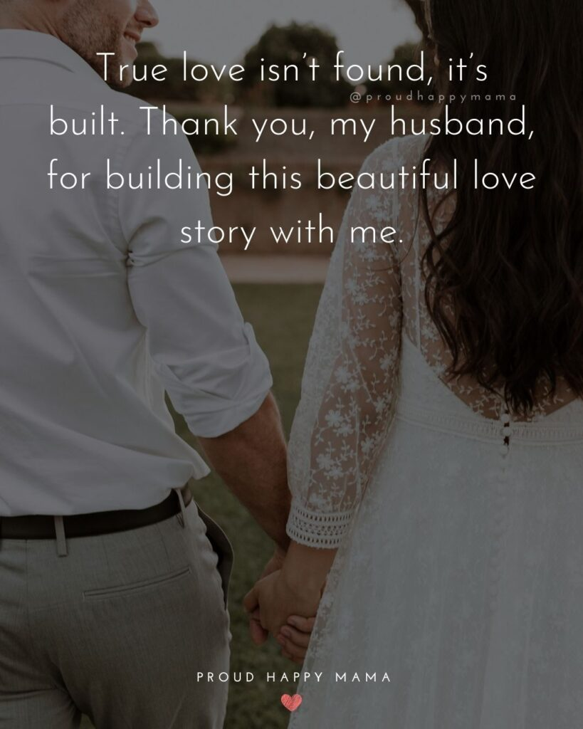 Husband Quotes - True love isn't found, it's built. Thank you, my husband, for building this beautiful love story with me.'