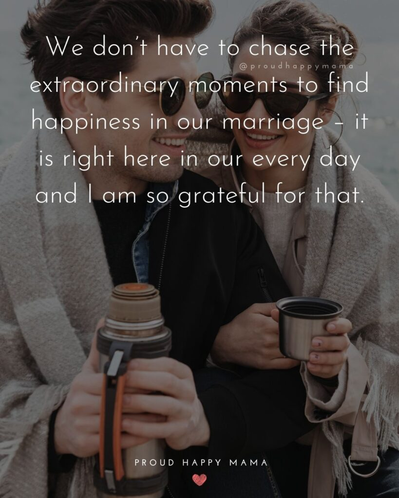 Husband Quotes - We don't have to chase the extraordinary moments to find happiness in our marriage – it is right here in our