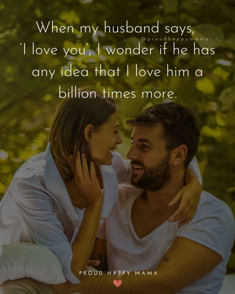 Husband Quotes - When my husband says, 'I love you', I wonder if he has any idea that I love him a billion times more.'