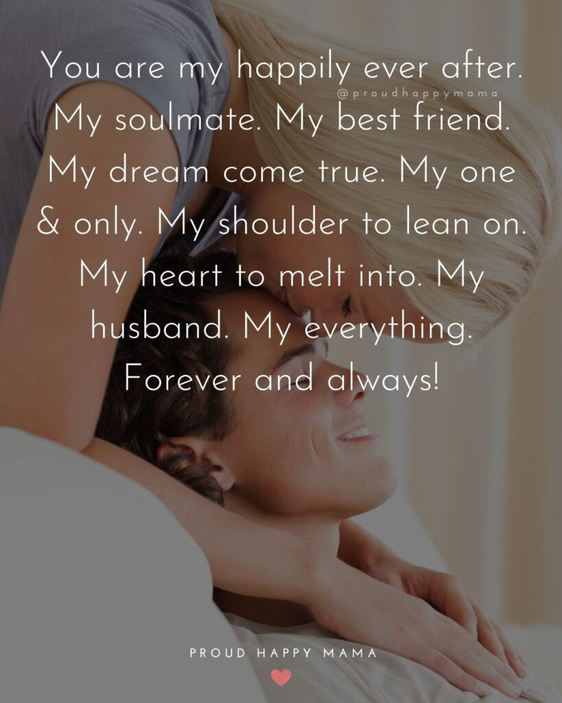 Husband Quotes - You are my happily ever after. My soulmate. My best friend. My dream come true. My one & only. My shoulder to