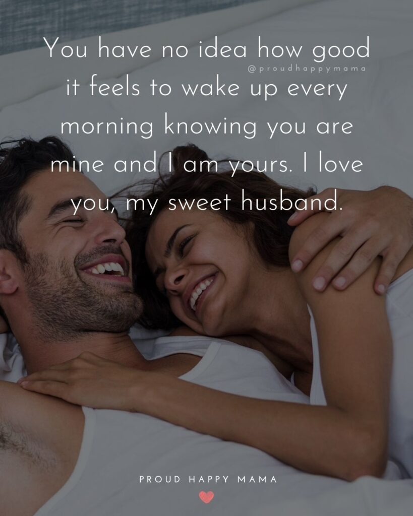 Husband Quotes - You have no idea how good it feels to wake up every morning knowing you are mine and I am yours. I love you, my