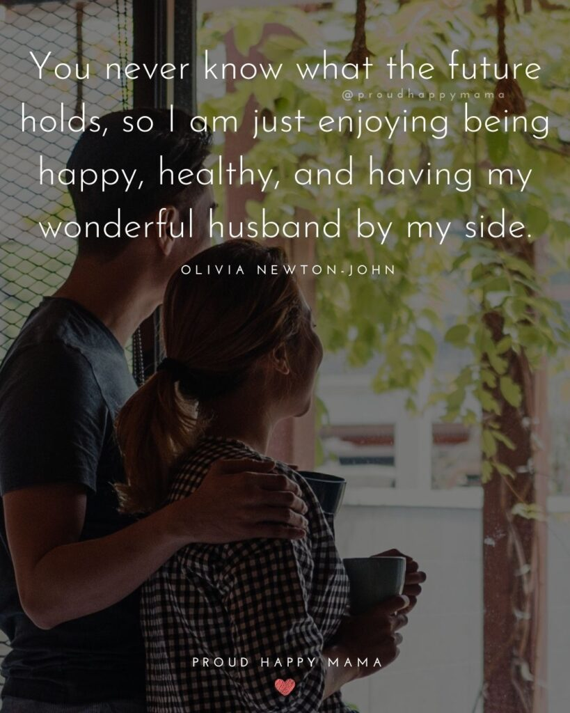 Husband Quotes - You never know what the future holds, so I am just enjoying being happy, healthy, and having my wonderful