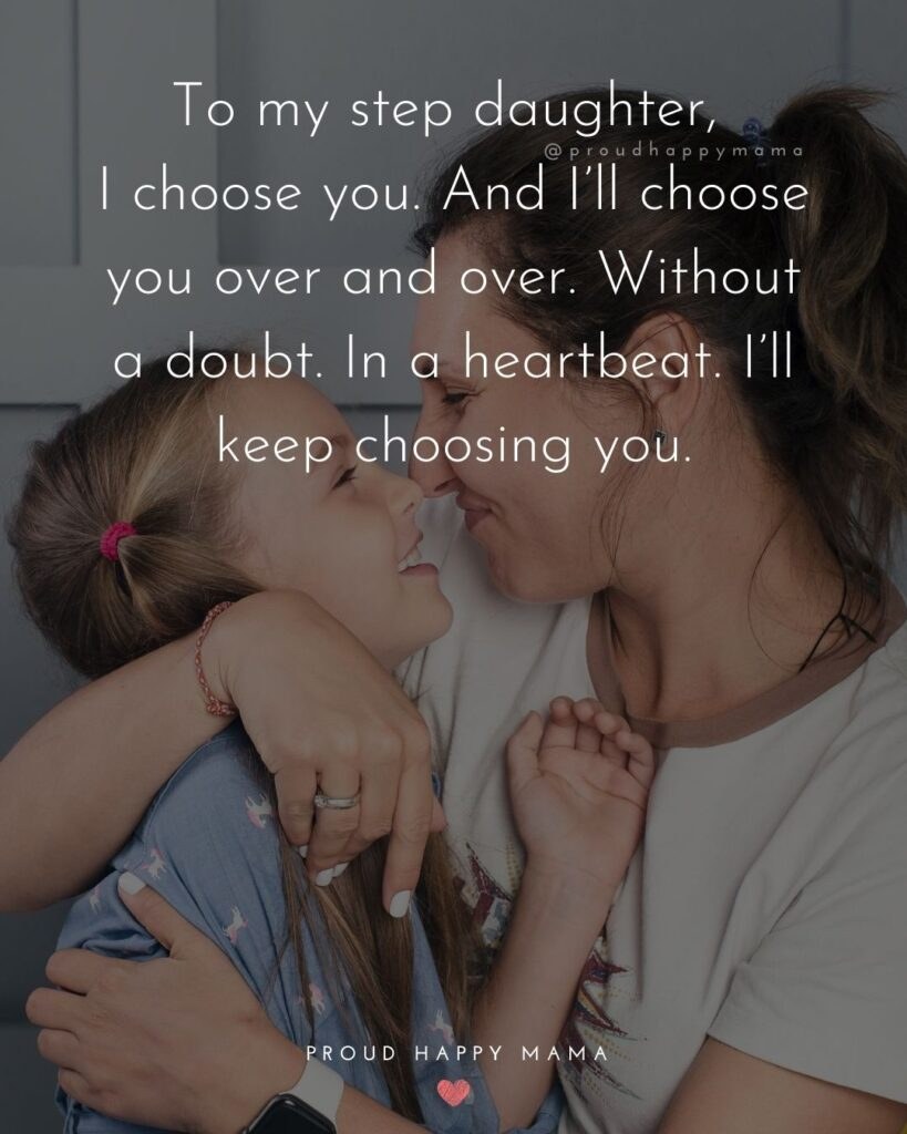 Step Daughter Quotes - To my step daughter, I choose you. And I'll choose you over and over. Without a doubt. In a heart beat. I'll keep