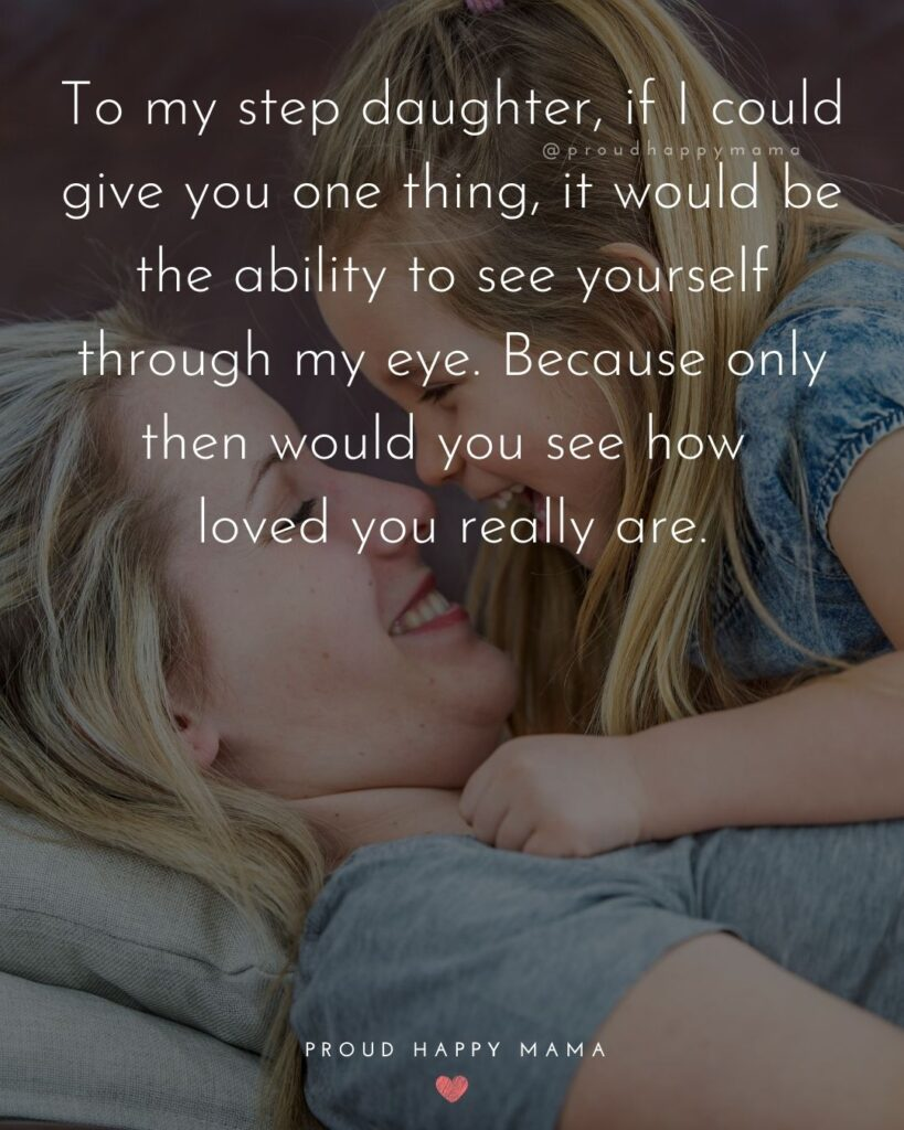 Step Daughter Quotes - To my step daughter, if I could give you one thing, it would be the ability to see yourself through my eye. Because