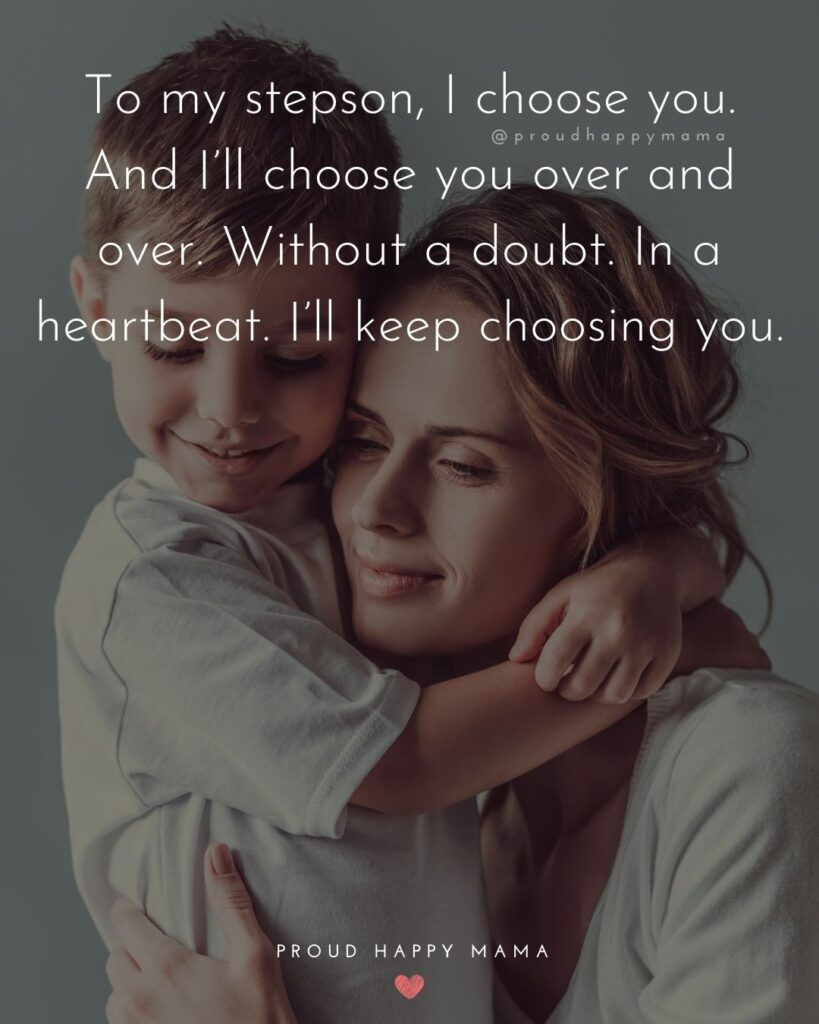 Step Son Quotes - To my step son, I choose you. And I'll choose you over and over. Without a doubt. In a heart beat. I'll keep choosing
