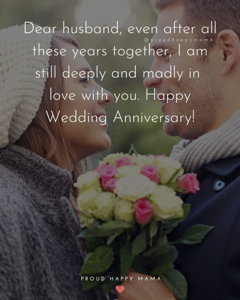 Wedding Anniversary Wishes For Husband - Dear husband, even after all these years together, I am still deeply and madly in love with you. Happy