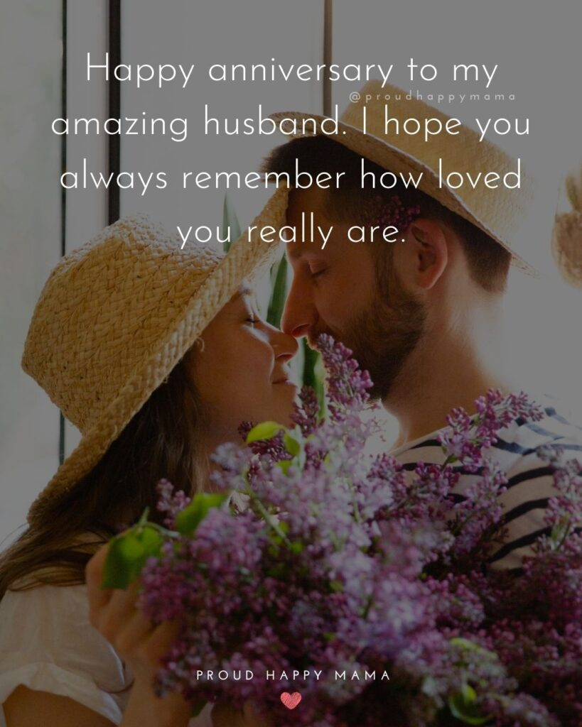 Wedding Anniversary Wishes For Husband - Happy anniversary to my amazing husband. I hope you always remember how loved you really are.'