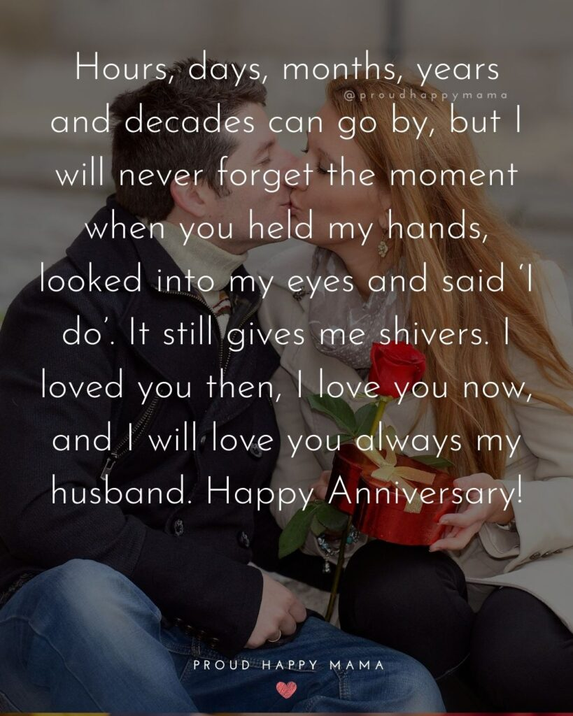 Wedding Anniversary Wishes For Husband - Hours, days, months, years and decades can go by, but I will never forget the moment when you held my