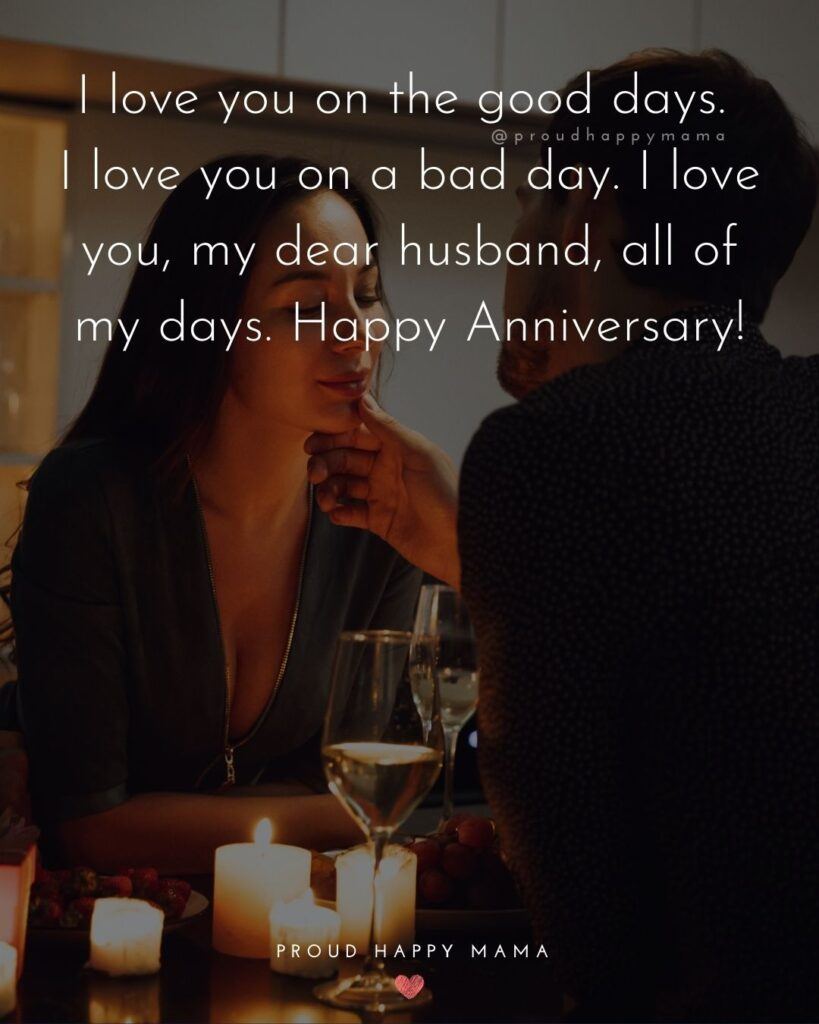 Wedding Anniversary Wishes For Husband - I love you on the good days. I love you on the bad day. I love you, my dear husband, all of my days. Happy