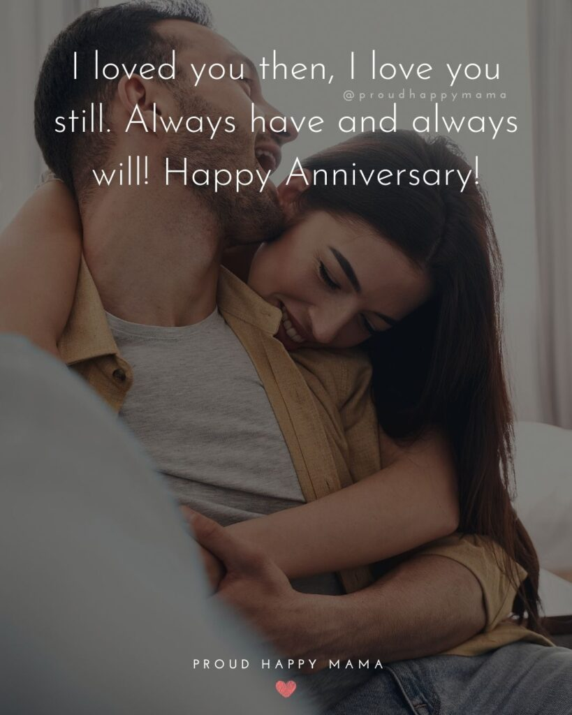 Wedding Anniversary Wishes For Husband - I loved you then, I love you still. Always have and always will! Happy Anniversary!'