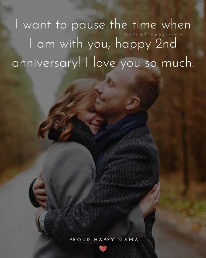 Wedding Anniversary Wishes For Husband - I want to pause the time when I am with you, happy 2nd anniversary! I love you so much.'