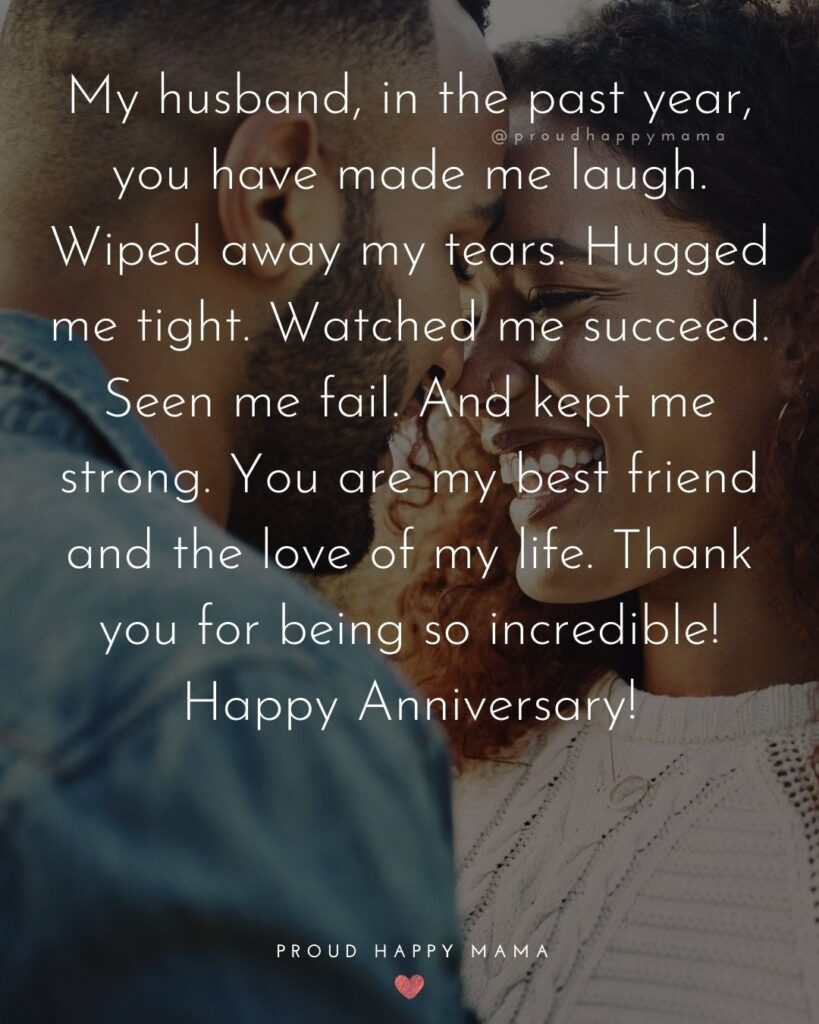 Wedding Anniversary Wishes For Husband - My husband, in the past year, you have made me laugh. Wiped away my tears. Hugged me tight. Watched
