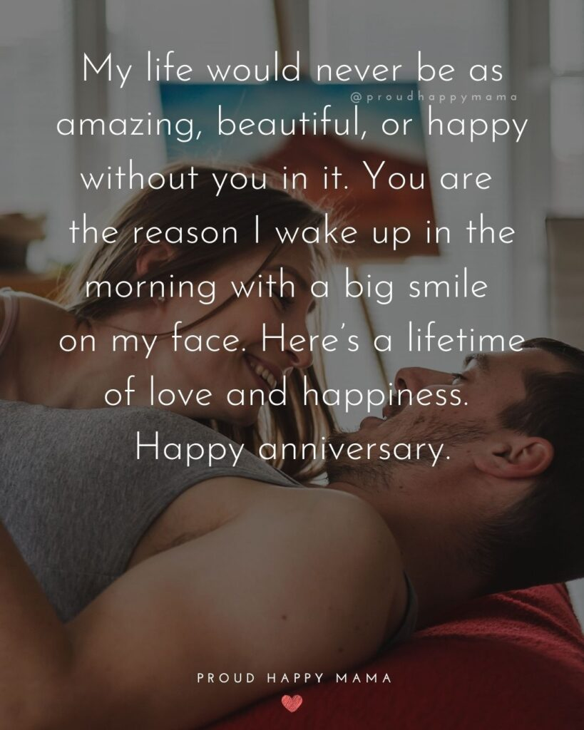 Wedding Anniversary Wishes For Husband - My life would never be as amazing, beautiful, or happy without you in it. You are the reason I wake up