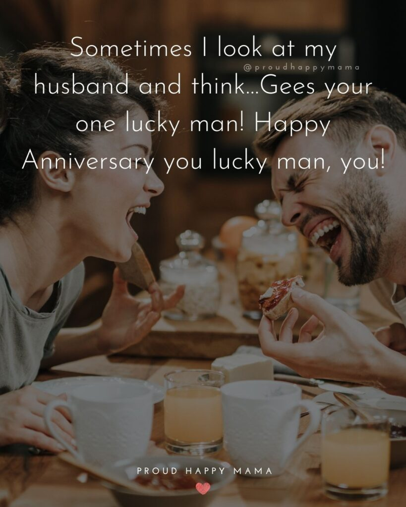 Wedding Anniversary Wishes For Husband - Sometimes I look at my husband and think…Gees your one lucky man! Happy Anniversary you lucky