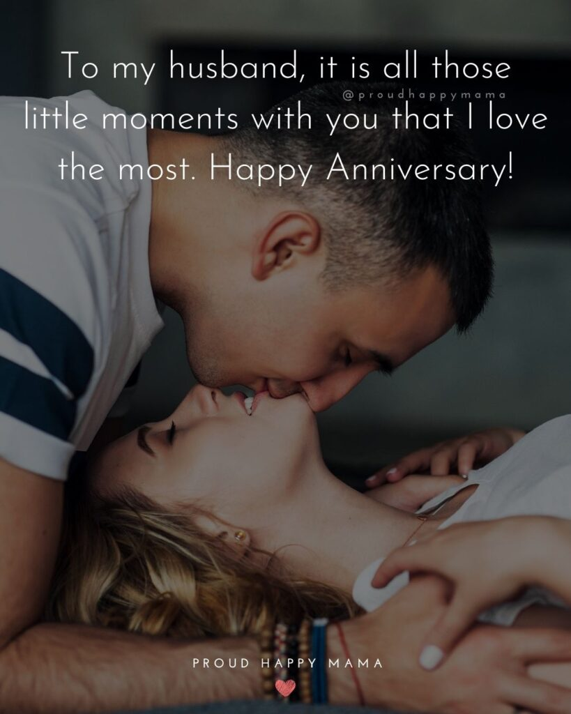 Wedding Anniversary Wishes For Husband - To my husband, it is all those little moments with you that I love the most. Happy Anniversary!'