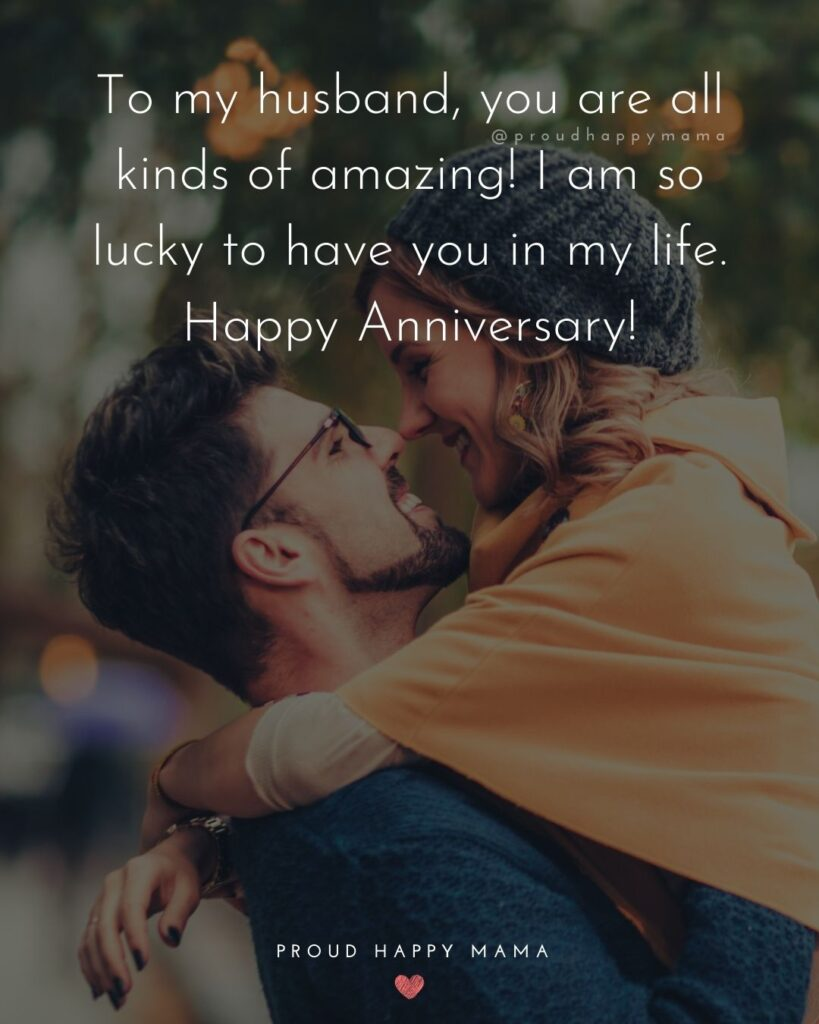 Wedding Anniversary Wishes For Husband - To my husband, you are all kinds of amazing! I am so lucky to have you in my life. Happy Anniversary!'