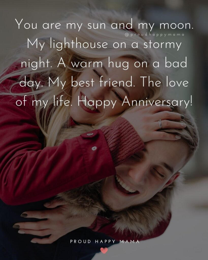 Wedding Anniversary Wishes For Husband - You are my sun and my moon. My lighthouse on a stormy night. A warm hug on a bad day. My best friend.