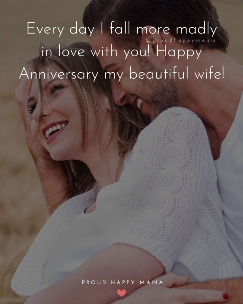 Wedding Anniversary Wishes For Wife - Every day I fall more madly in love with you! Happy Anniversary my beautiful wife!'