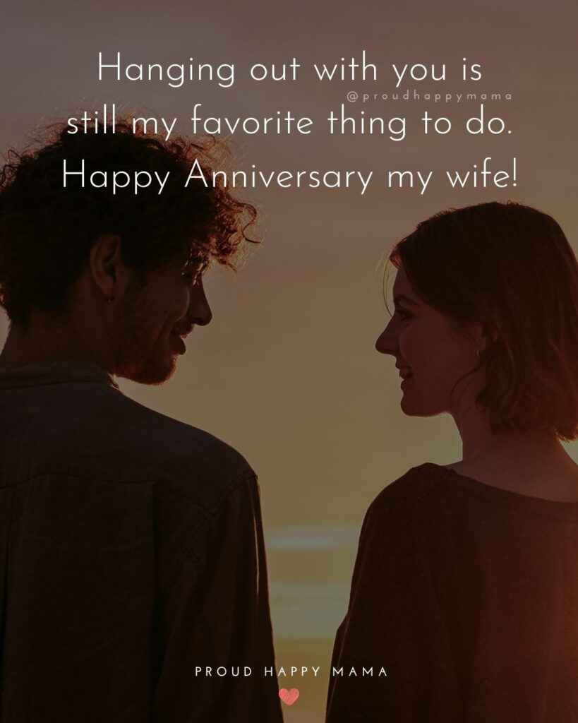 Wedding Anniversary Wishes For Wife - Hanging out with you is still my favorite thing to do. Happy Anniversary my wife!'