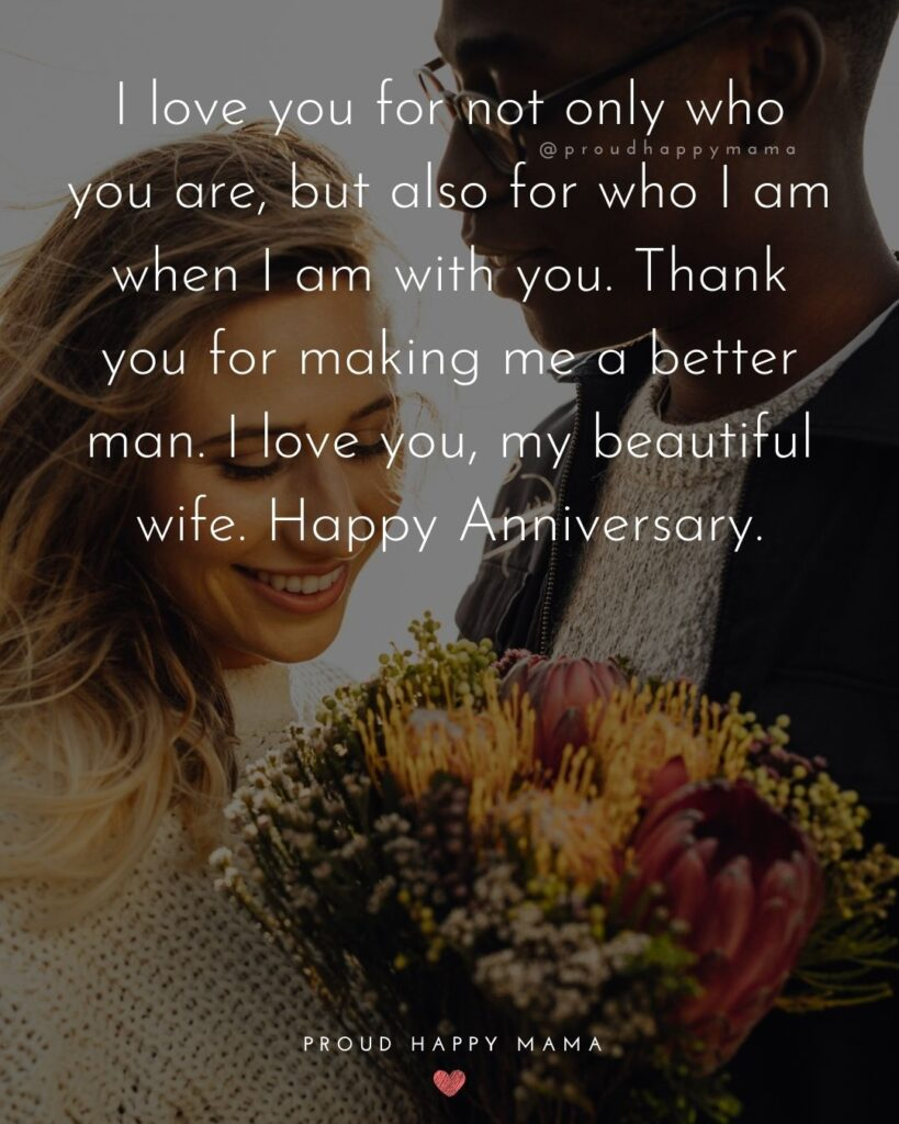 Wedding Anniversary Wishes For Wife - I love you for not only who you are, but also for who I am when I am with you. Thank you for