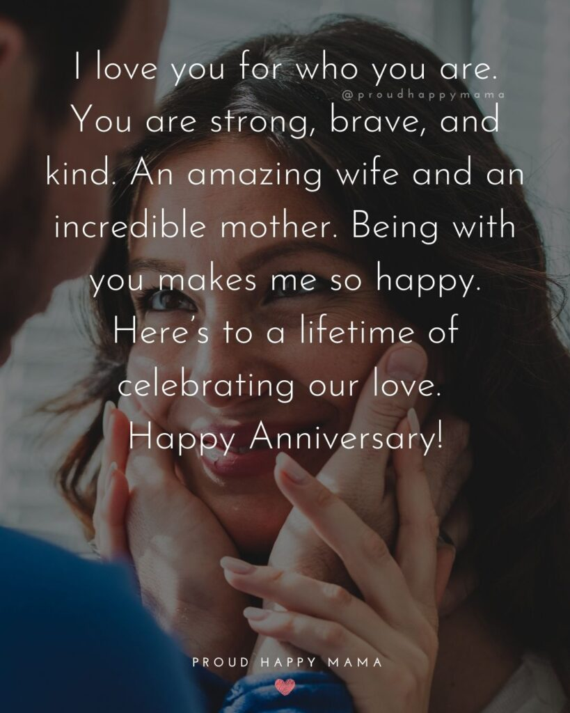 Wedding Anniversary Wishes For Wife - I love you for who you are. You are strong, brave, and kind. An amazing wife and an incredible
