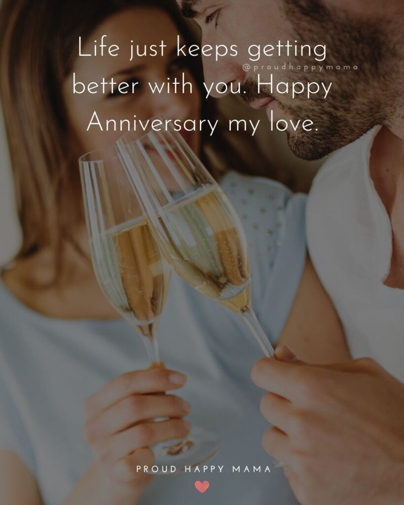 Wedding Anniversary Wishes For Wife - Life just keeps getting better with you. Happy Anniversary my love.'