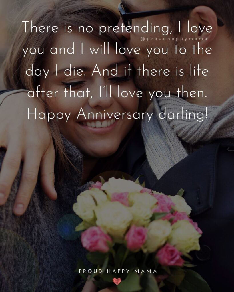 Wedding Anniversary Wishes For Wife - There is no pretending, I love you and I will love you to the day I die. And if there is life after that, I'll love you then. Happy Anniversary darling!'