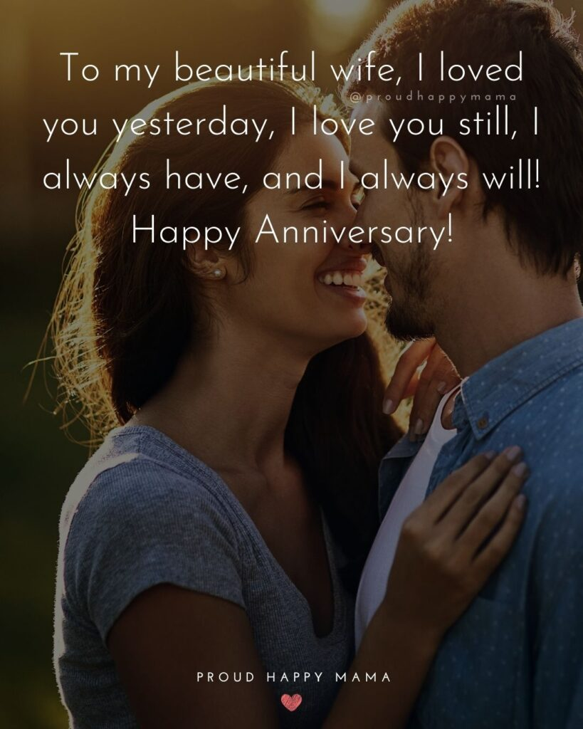 Wedding Anniversary Wishes For Wife - To my beautiful wife, I loved you yesterday, I love you still, I always have, and I always will!