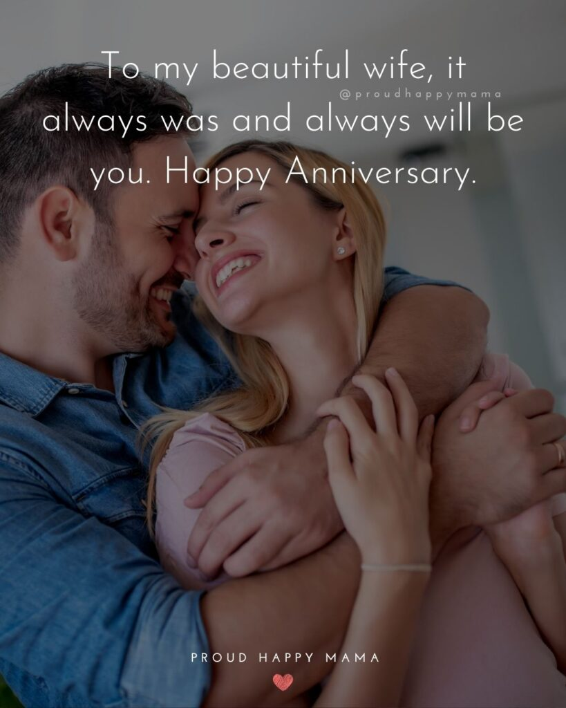 Wedding Anniversary Wishes For Wife - To my beautiful wife, it always was and always will be you. Happy Anniversary.'