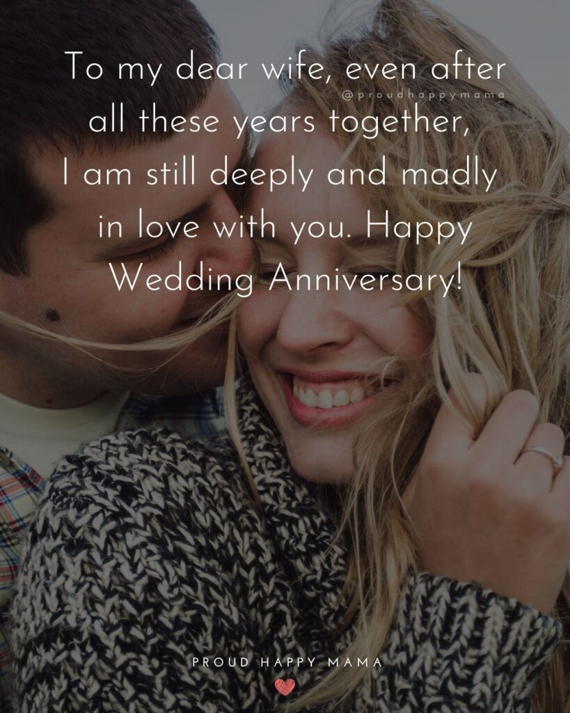 Wedding Anniversary Wishes For Wife - To my dear wife, even after all these years together, I am still deeply and madly in love with you.