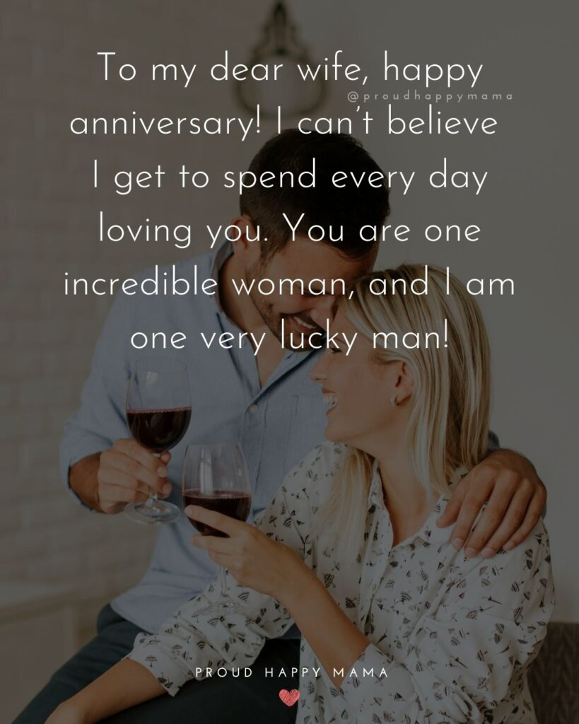 Wedding Anniversary Wishes For Wife - To my dear wife, happy anniversary! I can't believe I get to spend every day loving you. You