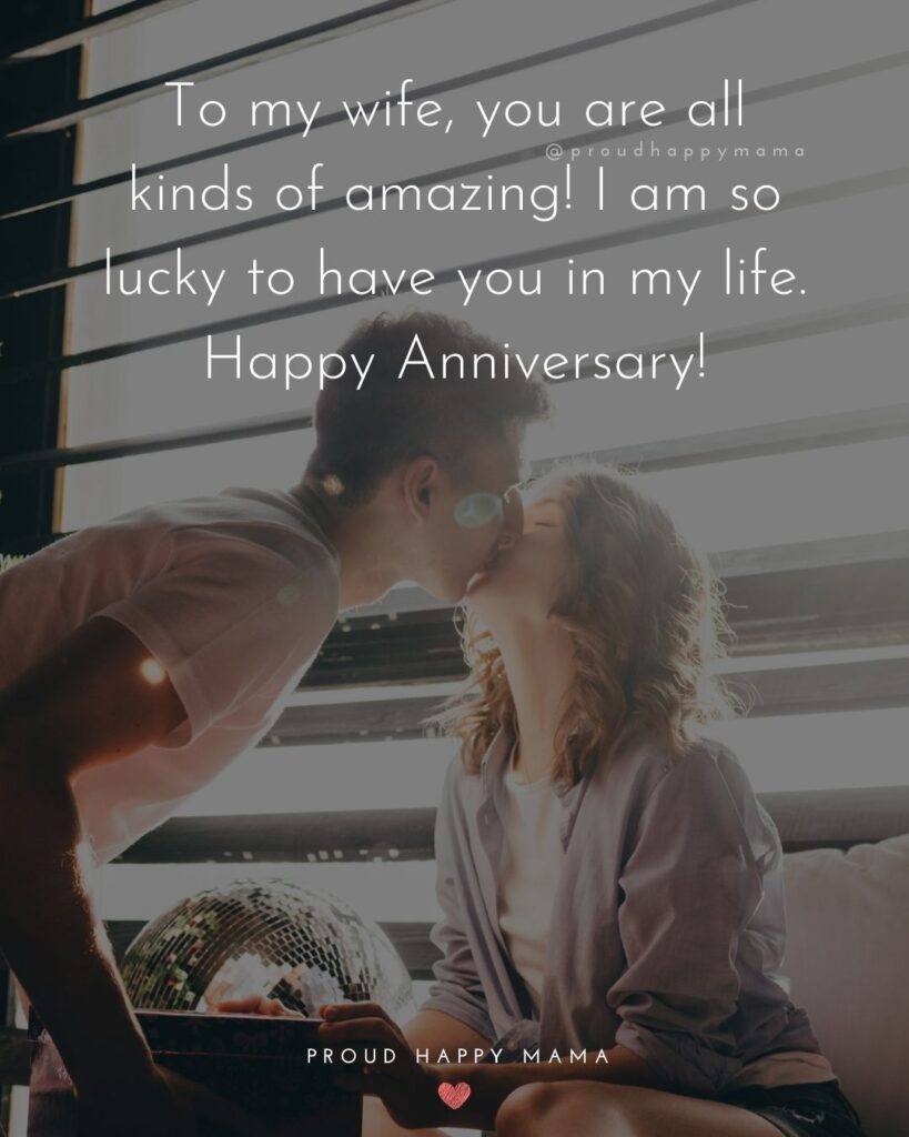 Wedding Anniversary Wishes For Wife - To my wife, you are all kinds of amazing! I am so lucky to have you in my life. Happy