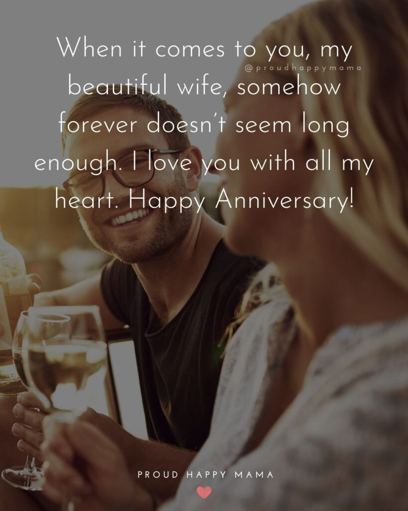 Wedding Anniversary Wishes For Wife - When it comes to you, my beautiful wife, somehow forever doesn't seem long enough. I love you with al my heart. Happy Anniversary!'