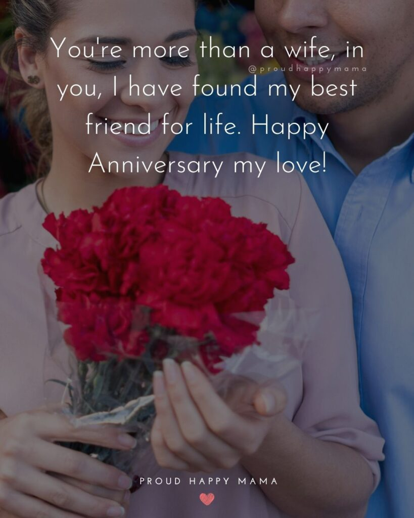 Wedding Anniversary Wishes For Wife - Your more than a wife, in you I have found my best friend for life. Happy Anniversary my love!'