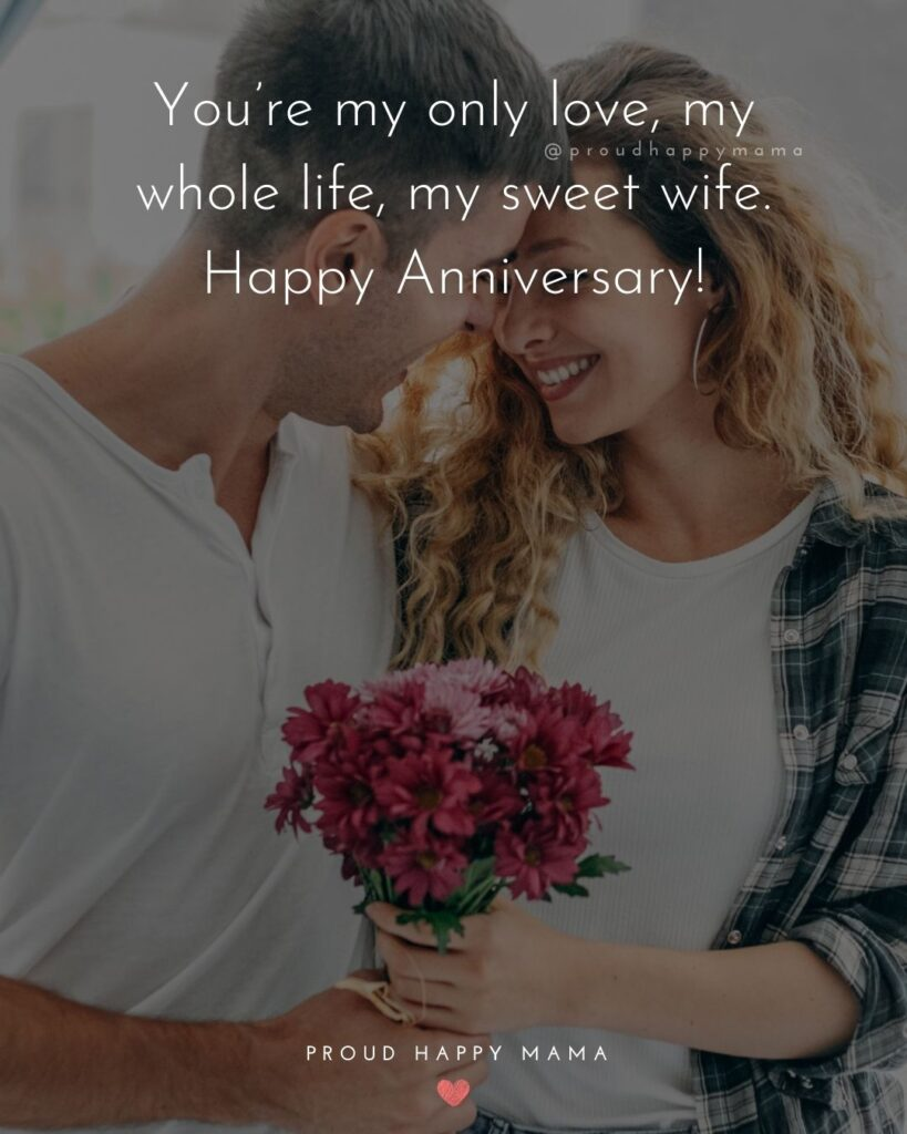 Wedding Anniversary Wishes For Wife - You're my only love, my whole life, my sweet wife. Happy Anniversary!'