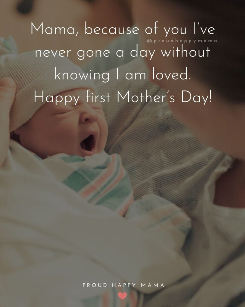first Mother's Day quotes - Mama, because of you Ive never gone a day without knowing I am loved. Happy first Mothers Day